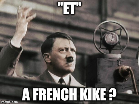 "Hitler - fed up | ""ET"" A FRENCH KIKE ? 