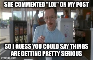 "So I Guess You Can Say Things Are Getting Pretty Serious Meme | SHE COMMENTED ""LOL"" ON MY POST SO I GUESS YOU COULD SAY THINGS ARE GETTING PRETTY SERIOUS 
