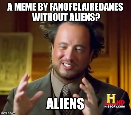Ancient Aliens Meme | A MEME BY FANOFCLAIREDANES WITHOUT ALIENS? ALIENS | image tagged in memes,ancient aliens | made w/ Imgflip meme maker