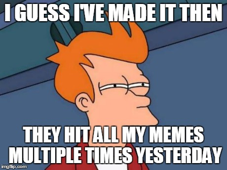 Futurama Fry Meme | I GUESS I'VE MADE IT THEN THEY HIT ALL MY MEMES MULTIPLE TIMES YESTERDAY | image tagged in memes,futurama fry | made w/ Imgflip meme maker