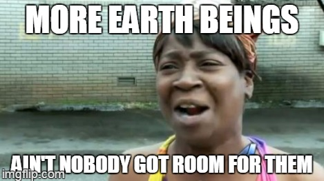 Aint Nobody Got Time For That Meme | MORE EARTH BEINGS AIN'T NOBODY GOT ROOM FOR THEM | image tagged in memes,aint nobody got time for that | made w/ Imgflip meme maker