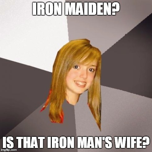 Musically Oblivious 8th Grader | IRON MAIDEN? IS THAT IRON MAN'S WIFE? | image tagged in memes,musically oblivious 8th grader | made w/ Imgflip meme maker