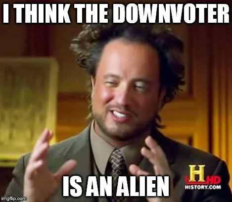 Ancient Aliens Meme | I THINK THE DOWNVOTER IS AN ALIEN | image tagged in memes,ancient aliens | made w/ Imgflip meme maker