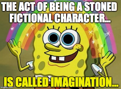 Imagination Spongebob | IS CALLED IMAGINATION... THE ACT OF BEING A STONED FICTIONAL CHARACTER... | image tagged in memes,imagination spongebob | made w/ Imgflip meme maker