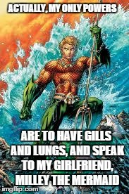 Aquaman | ACTUALLY, MY ONLY POWERS ARE TO HAVE GILLS AND LUNGS, AND SPEAK TO MY GIRLFRIEND, MILLEY THE MERMAID | image tagged in aquaman | made w/ Imgflip meme maker