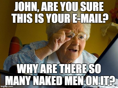 Grandma Finds The Internet | JOHN, ARE YOU SURE THIS IS YOUR E-MAIL? WHY ARE THERE SO MANY NAKED MEN ON IT? | image tagged in memes,grandma finds the internet | made w/ Imgflip meme maker