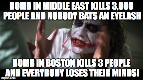 And everybody loses their minds Meme | BOMB IN MIDDLE EAST KILLS 3,000 PEOPLE AND NOBODY BATS AN EYELASH BOMB IN BOSTON KILLS 3 PEOPLE AND EVERYBODY LOSES THEIR MINDS! | image tagged in memes,and everybody loses their minds | made w/ Imgflip meme maker
