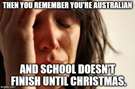 First World Problems Meme | THEN YOU REMEMBER YOU'RE AUSTRALIAN AND SCHOOL DOESN'T FINISH UNTIL CHRISTMAS. | image tagged in memes,first world problems | made w/ Imgflip meme maker