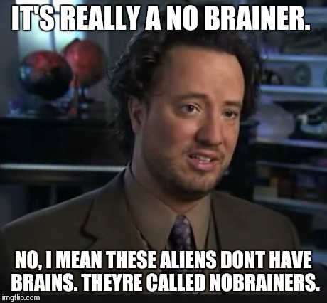 IT'S REALLY A NO BRAINER. NO, I MEAN THESE ALIENS DONT HAVE BRAINS. THEYRE CALLED NOBRAINERS. | made w/ Imgflip meme maker