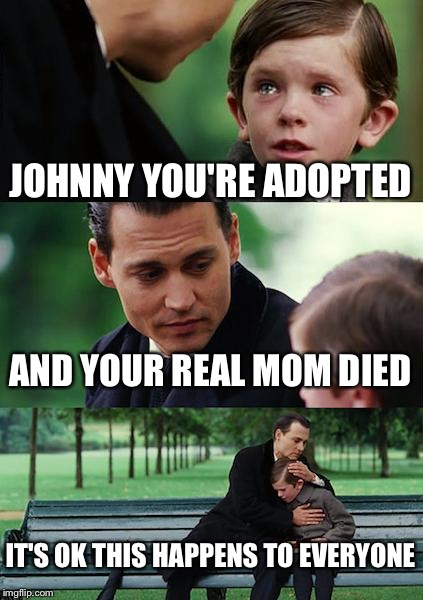 Finding Neverland Meme | JOHNNY YOU'RE ADOPTED AND YOUR REAL MOM DIED IT'S OK THIS HAPPENS TO EVERYONE | image tagged in memes,finding neverland | made w/ Imgflip meme maker