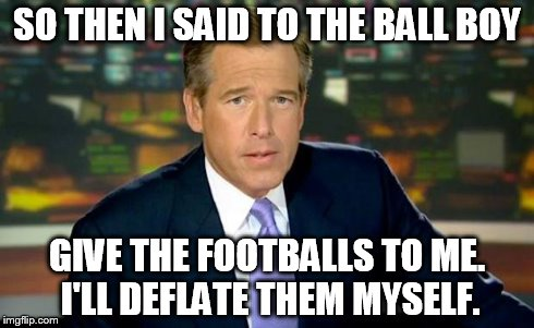 Brian Williams Was There Meme | SO THEN I SAID TO THE BALL BOY GIVE THE FOOTBALLS TO ME. I'LL DEFLATE THEM MYSELF. | image tagged in memes,brian williams was there | made w/ Imgflip meme maker