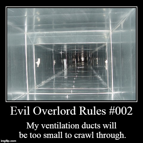 Rules 002 | Evil Overlord Rules #002 | My ventilation ducts will be too small to crawl through. | image tagged in funny,demotivationals,evil overlord rules | made w/ Imgflip demotivational maker