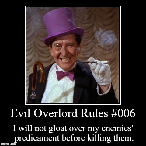 Rules 006 | Evil Overlord Rules #006 | I will not gloat over my enemies' predicament before killing them. | image tagged in funny,demotivationals,evil overlord rules | made w/ Imgflip demotivational maker