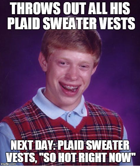 "Bad Luck Brian Meme | THROWS OUT ALL HIS PLAID SWEATER VESTS NEXT DAY: PLAID SWEATER VESTS, ""SO HOT RIGHT NOW"" 