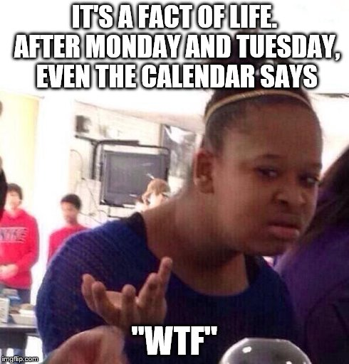 "Just realized... | IT'S A FACT OF LIFE. AFTER MONDAY AND TUESDAY, EVEN THE CALENDAR SAYS ""WTF"" 