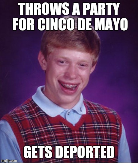 Cinco De Ported | THROWS A PARTY FOR CINCO DE MAYO GETS DEPORTED | image tagged in memes,bad luck brian | made w/ Imgflip meme maker
