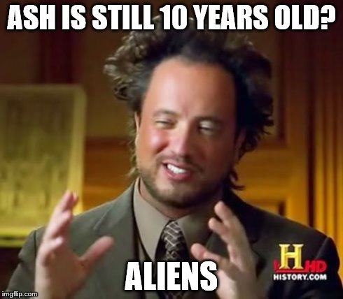 Ancient Aliens | ASH IS STILL 10 YEARS OLD? ALIENS | image tagged in memes,ancient aliens | made w/ Imgflip meme maker