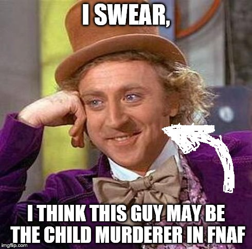 Creepy Condescending Wonka | I SWEAR, I THINK THIS GUY MAY BE THE CHILD MURDERER IN FNAF | image tagged in memes,creepy condescending wonka | made w/ Imgflip meme maker