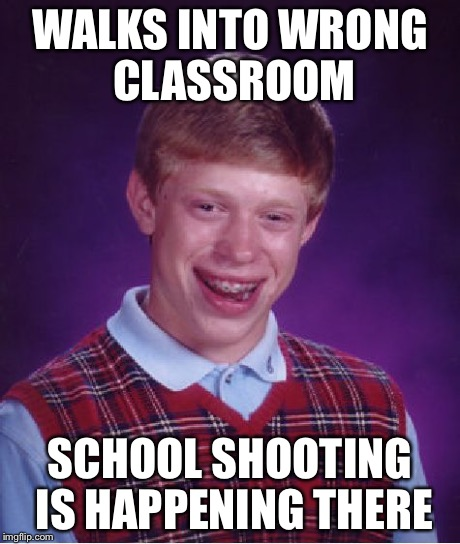 Bad Luck Brian Meme | WALKS INTO WRONG CLASSROOM SCHOOL SHOOTING IS HAPPENING THERE | image tagged in memes,bad luck brian | made w/ Imgflip meme maker
