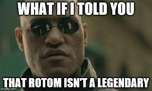 Matrix Morpheus | WHAT IF I TOLD YOU THAT ROTOM ISN'T A LEGENDARY | image tagged in memes,matrix morpheus | made w/ Imgflip meme maker