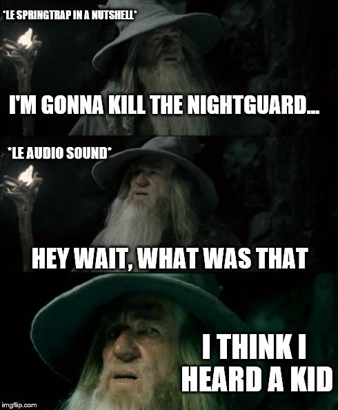 Confused Gandalf | *LE SPRINGTRAP IN A NUTSHELL* I'M GONNA KILL THE NIGHTGUARD... I THINK I HEARD A KID *LE AUDIO SOUND* HEY WAIT, WHAT WAS THAT | image tagged in memes,confused gandalf | made w/ Imgflip meme maker
