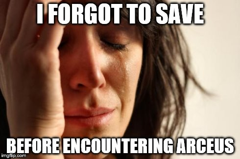 First World Problems | I FORGOT TO SAVE BEFORE ENCOUNTERING ARCEUS | image tagged in memes,first world problems | made w/ Imgflip meme maker