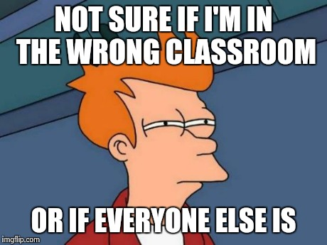 Futurama Fry Meme | NOT SURE IF I'M IN THE WRONG CLASSROOM OR IF EVERYONE ELSE IS | image tagged in memes,futurama fry | made w/ Imgflip meme maker