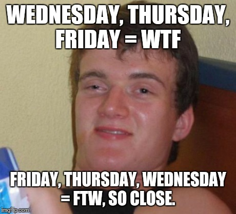 10 Guy Meme | WEDNESDAY, THURSDAY, FRIDAY = WTF FRIDAY, THURSDAY, WEDNESDAY = FTW, SO CLOSE. | image tagged in memes,10 guy | made w/ Imgflip meme maker