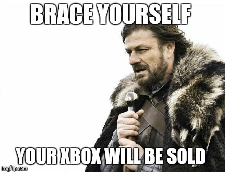 Brace Yourselves X is Coming Meme | BRACE YOURSELF YOUR XBOX WILL BE SOLD | image tagged in memes,brace yourselves x is coming | made w/ Imgflip meme maker