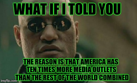 Matrix Morpheus Meme | WHAT IF I TOLD YOU THE REASON IS THAT AMERICA HAS TEN TIMES MORE MEDIA OUTLETS  THAN THE REST OF THE WORLD COMBINED | image tagged in memes,matrix morpheus | made w/ Imgflip meme maker