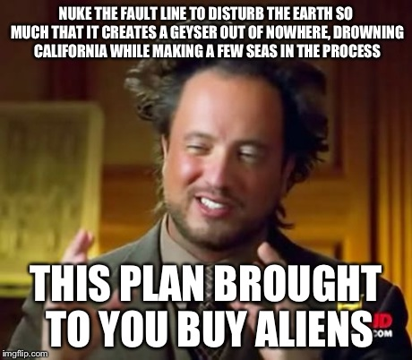 Ancient Aliens Meme | NUKE THE FAULT LINE TO DISTURB THE EARTH SO MUCH THAT IT CREATES A GEYSER OUT OF NOWHERE, DROWNING CALIFORNIA WHILE MAKING A FEW SEAS IN THE | image tagged in memes,ancient aliens | made w/ Imgflip meme maker