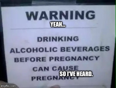 Drinking & Pregnancy | YEAH... SO I'VE HEARD. | image tagged in signs/billboards,stupid,too funny,pregnant,alcohol | made w/ Imgflip meme maker