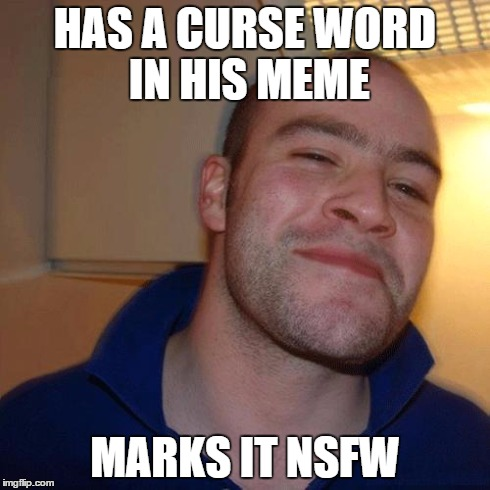 Good Guy Greg (No Joint) | HAS A CURSE WORD IN HIS MEME MARKS IT NSFW | image tagged in good guy greg no joint | made w/ Imgflip meme maker