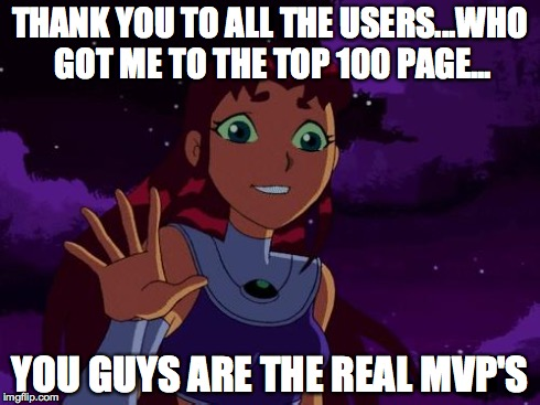 Had 1 final submission, didn't know what else to do | THANK YOU TO ALL THE USERS...WHO GOT ME TO THE TOP 100 PAGE... YOU GUYS ARE THE REAL MVP'S | image tagged in happy starfire,thank you | made w/ Imgflip meme maker