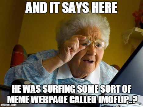 Grandma Finds The Internet Meme | AND IT SAYS HERE HE WAS SURFING SOME SORT OF MEME WEBPAGE CALLED IMGFLIP..? | image tagged in memes,grandma finds the internet | made w/ Imgflip meme maker