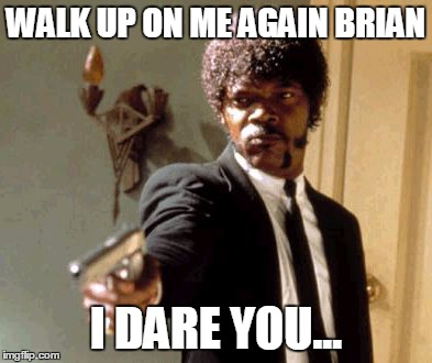 Say That Again I Dare You Meme | WALK UP ON ME AGAIN BRIAN I DARE YOU... | image tagged in memes,say that again i dare you | made w/ Imgflip meme maker