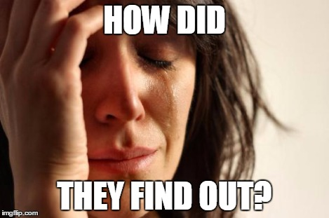 First World Problems Meme | HOW DID THEY FIND OUT? | image tagged in memes,first world problems | made w/ Imgflip meme maker