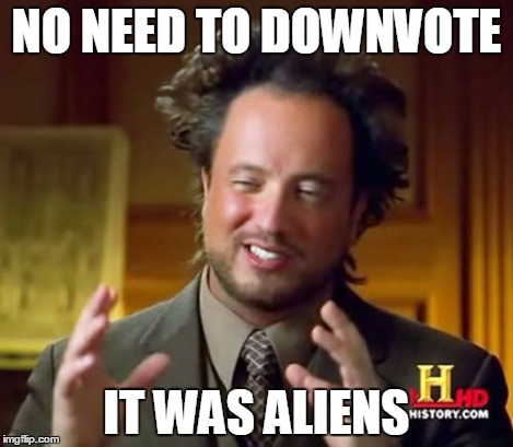 Ancient Aliens Meme | NO NEED TO DOWNVOTE IT WAS ALIENS | image tagged in memes,ancient aliens | made w/ Imgflip meme maker