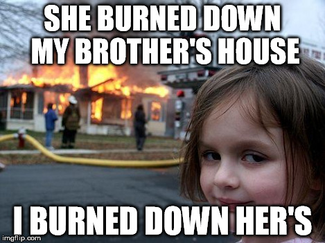 Disaster Girl Meme | SHE BURNED DOWN MY BROTHER'S HOUSE I BURNED DOWN HER'S | image tagged in memes,disaster girl | made w/ Imgflip meme maker
