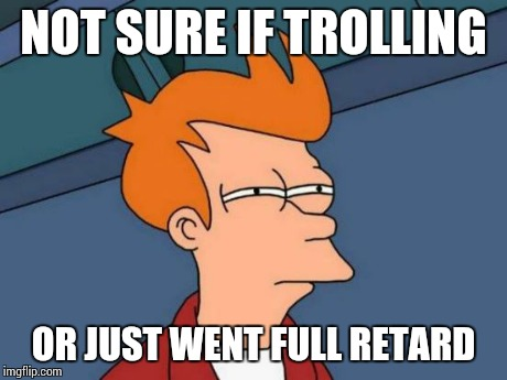 Futurama Fry Meme | NOT SURE IF TROLLING OR JUST WENT FULL RETARD | image tagged in memes,futurama fry | made w/ Imgflip meme maker