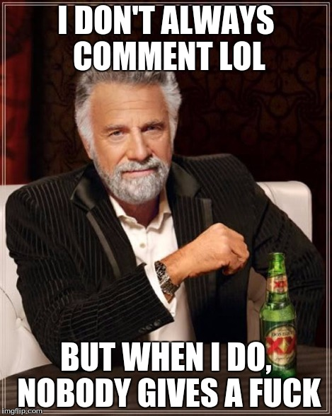 The Most Interesting Man In The World Meme | I DON'T ALWAYS COMMENT LOL BUT WHEN I DO, NOBODY GIVES A F**K | image tagged in memes,the most interesting man in the world | made w/ Imgflip meme maker