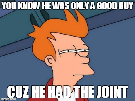 Futurama Fry Meme | YOU KNOW HE WAS ONLY A GOOD GUY CUZ HE HAD THE JOINT | image tagged in memes,futurama fry | made w/ Imgflip meme maker