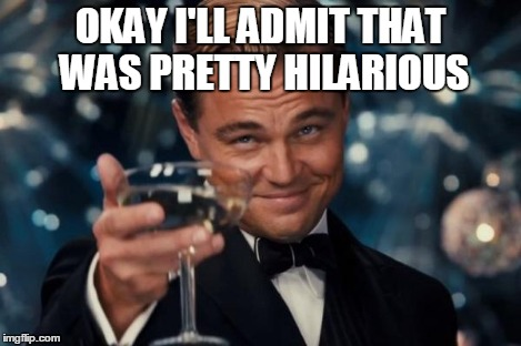 Leonardo Dicaprio Cheers Meme | OKAY I'LL ADMIT THAT WAS PRETTY HILARIOUS | image tagged in memes,leonardo dicaprio cheers | made w/ Imgflip meme maker