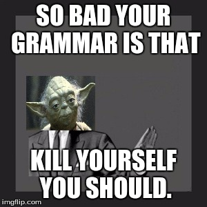 Kill Yourself Guy Meme | SO BAD YOUR GRAMMAR IS THAT KILL YOURSELF YOU SHOULD. | image tagged in memes,kill yourself guy,yoda | made w/ Imgflip meme maker