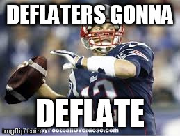 Tom Deflatey | DEFLATERS GONNA DEFLATE | image tagged in deflategate,tom brady | made w/ Imgflip meme maker