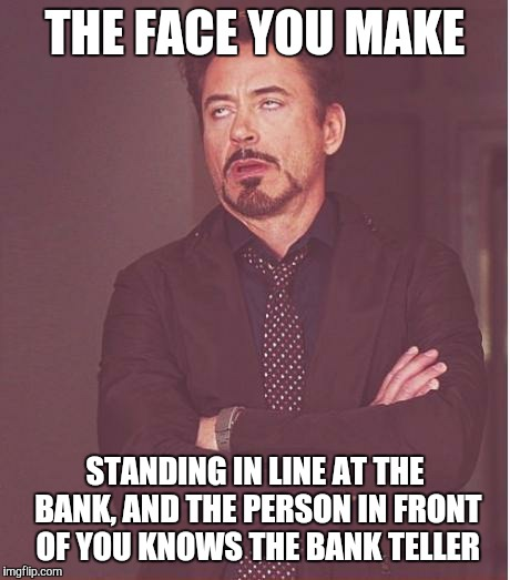 Face You Make Robert Downey Jr Meme | THE FACE YOU MAKE STANDING IN LINE AT THE BANK, AND THE PERSON IN FRONT OF YOU KNOWS THE BANK TELLER | image tagged in memes,face you make robert downey jr | made w/ Imgflip meme maker