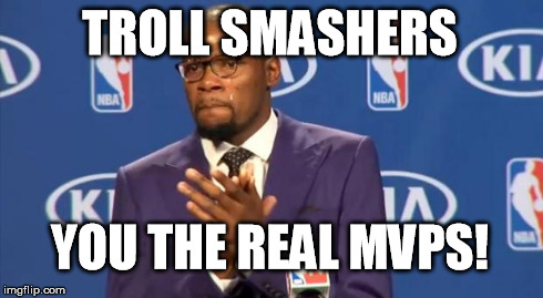 You The Real MVP | TROLL SMASHERS YOU THE REAL MVPS! | image tagged in memes,you the real mvp | made w/ Imgflip meme maker