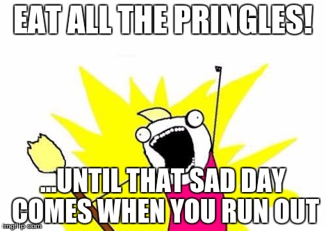 X All The Y Meme | EAT ALL THE PRINGLES! ...UNTIL THAT SAD DAY COMES WHEN YOU RUN OUT | image tagged in memes,x all the y | made w/ Imgflip meme maker