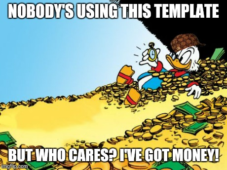 Scumbag(?) Scrooge | NOBODY'S USING THIS TEMPLATE BUT WHO CARES? I'VE GOT MONEY! | image tagged in memes,scrooge mcduck,scumbag | made w/ Imgflip meme maker