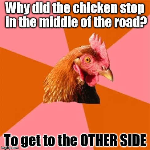 Anti Joke Chicken Meme | Why did the chicken stop in the middle of the road? To get to the OTHER SIDE | image tagged in memes,anti joke chicken | made w/ Imgflip meme maker